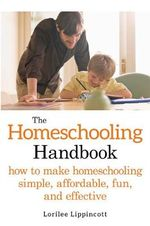 The Homeschooling Handbook : How to Make Homeschooling Simple, Affordable, Fun, and Effective - Lorilee Lippincott