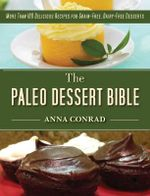 The Paleo Dessert Bible : More Than 100 Delicious Recipes for Grain-Free, Dairy-Free Desserts - Anna Conrad