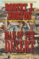 Man of the Desert : A Western Story - Robert J Horton