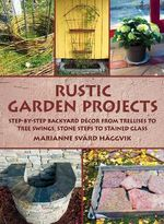 Rustic Garden Projects : Step-by-Step Backyard Decor from Trellises to Tree Swings, Stone Steps to Stained Glass - Marianne  Svard Haggvik