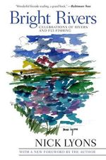Bright Rivers : Celebrations of Rivers and Fly-Fishing - Nick Lyons