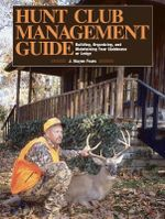Hunt Club Management Guide : Building, Organizing, and Maintaining Your Clubhouse or Lodge - J. Wayne Fears