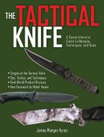The Tactical Knife : A Comprehensive Guide to Designs, Techniques, and Uses - James M Ayres
