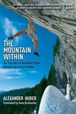 The Mountain Within : The True Story of the World's Most Extreme Free-Ascent Climber - Alexander Huber