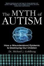 The Myth of Autism : How a Misunderstood Epidemic Is Destroying Our Children, Expanded and Revised Edition - Dr Michael J Goldberg