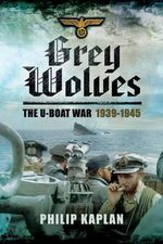Grey Wolves : The U-Boat War 1939-1945 - Philip Kaplan