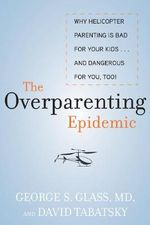 The Overparenting Epidemic : Why Helicopter Parenting is Bad for Your Kids ... and Dangerous for You, Too! - George S. Glass