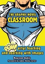 The Graphic Novel Classroom : Powerful Teaching and Learning with Images - Maureen M. Bakis