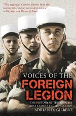 Voices of the Foreign Legion : The History of the World's Most Famous Fighting Corps - Adrian D. Gilbert
