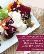 Eat Skinny, be Skinny : 100 Wholesome and Delicious Recipes Under 300 Calories - Claire Gallam