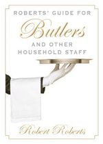 Roberts' Guide for Butlers and Other Household Staff - Robert Roberts