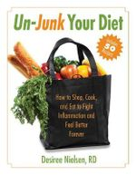 Un-Junk Your Diet : How to Shop, Cook, and Eat to Fight Inflammation and Feel Better Forever - Desiree Nielsen