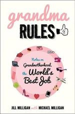 Grandma Rules : Notes on Grandmotherhood, the World's Best Job - Jill Milligan