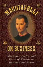 Machiavelli on Business : Strategies, Advice, and Words of Wisdom on Business and Power - Niccolo Machiavelli