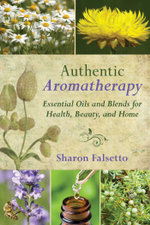 Authentic Aromatherapy : Essential Oils and Blends for Health, Beauty, and Home - Sharon Falsetto