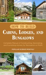 How to Build Cabins, Lodges, and Bungalows : Complete Manual of Constructing, Decorating, and Furnishing Homes for Recreation or Profit - Popular Science Monthly