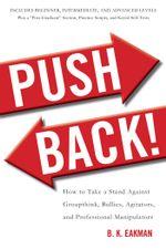 Push Back! : How to Take a Stand Against Groupthink, Bullies, Agitators, and Professional Manipulators - B. K. Eakman