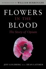 Flowers in the Blood : The Story of Opium - Jeff Goldberg