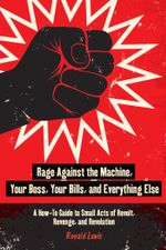 Rage Against the Machine, Your Boss, Your Bills, and Everything Else : A How-To Guide to Small Acts of Revolt, Revenge, and Revolution - Ronald Lewis