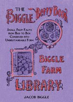 The Biggle Berry Book : Small Fruit Facts from Bud to Box Conserved into Understandable Form - Jacob Biggle