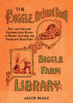 The Biggle Orchard Book : Fruit and Orchard Gleanings from Bough to Basket, Gathered and Packed into Book Form - Jacob Biggle