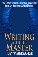Writing with the Master : How One of the World's Bestselling Authors Fixed My Book and Changed My Life - Tony Vanderwarker