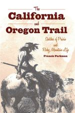 The California and Oregon Trail : Sketches of Prairie and Rocky Mountain Life - Francis Parkman