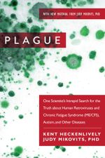 Plague : One Scientist's Intrepid Search for the Truth about Human Retroviruses and Chronic Fatigue Syndrome (ME/CFS), Autism, and Other Diseases - Kent Heckenlively