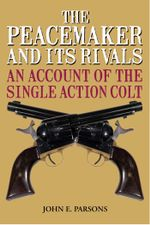 The Peacemaker and Its Rivals : An Account of the Single Action Colt - John E. Parsons