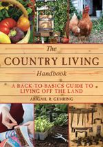 The Country Living Handbook : A Back-to-Basics Guide to Living Off the Land - Abigail R. Gehring