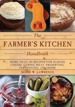 The Farmer's Kitchen Handbook : More Than 200 Recipes for Making Cheese, Curing Meat, Preserving, Fermenting, and More - Marie W. Lawrence