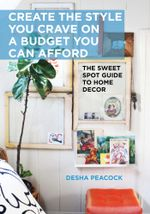 Create the Style You Crave on a Budget You Can Afford : The Sweet Spot Guide to Home Decor - Desha Peacock