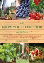 The Grow Your Own Food Handbook : A Back to Basics Guide to Planting, Growing, and Harvesting Fruits and Vegetables - Monte Burch