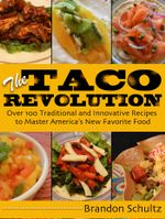 The Taco Revolution : Over 100 Traditional and Innovative Recipes to Master America's New Favorite Food - Brandon Schultz