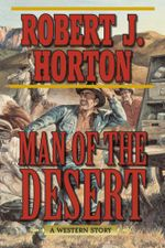 Man of the Desert : A Western Story - Robert J. Horton