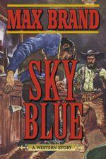Sky Blue : A Western Story - Max Brand