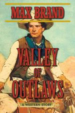 Valley of Outlaws : A Western Story - Max Brand
