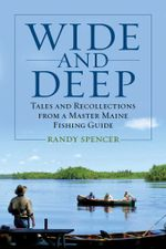 Wide and Deep : Tales and Recollections from a Master Maine Fishing Guide - Randy Spencer