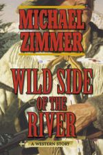 Wild Side of the River : A Western Story - Michael Zimmer