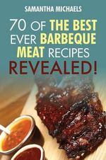 Barbecue Cookbook : 70 Time Tested Barbecue Meat Recipes....Revealed! - Samantha Michaels