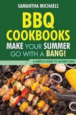 BBQ Cookbooks : Make Your Summer Go with a Bang! a Simple Guide to Barbecuing - Samantha Michaels