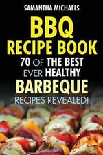 BBQ Recipe Book : 70 of the Best Ever Healthy Barbecue Recipes...Revealed! - Samantha Michaels