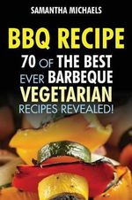 BBQ Recipe : 70 of the Best Ever Barbecue Vegetarian Recipes...Revealed! - Samantha Michaels