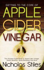 Getting To The Core Of Apple Cider Vinegar : The Ultimate Guide Book To Apple Cider Vinegar Health Benefits, Home Remedies And More - Nicholas Stiles