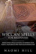 Wiccan Spells for Beginners : Simple Magic Spells and Rituals to Improve Your Health, Your Wealth and Your Relationships Fast - Hill Naomi