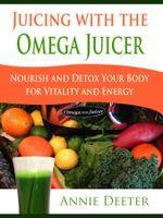 Juicing with the Omega Juicer : Nourish and Detox Your Body for Vitality and Energy - Annie Deeter