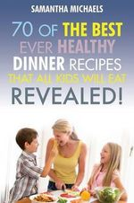 Kids Recipes Book : 70 of the Best Ever Dinner Recipes That All Kids Will Eat....Revealed! - Samantha Michaels