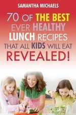 Kids Recipes Book : 70 of the Best Ever Lunch Recipes That All Kids Will Eat...Revealed! - Samantha Michaels