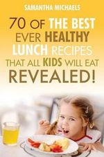 Kids Recipes Books : 70 of the Best Ever Breakfast Recipes That All Kids Will Eat.....Revealed! - Samantha Michaels