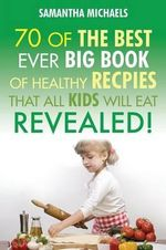 Kids Recipes : 70 of the Best Ever Big Book of Recipes That All Kids Love....Revealed! - Samantha Michaels